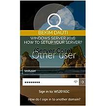 Windows Server 2016: How to setup your server?: (Server Core) (Windows Server: From installation to configuration Book 4)