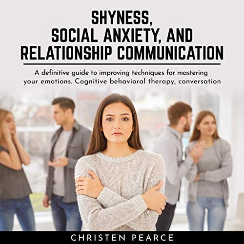 Shyness, Social Anxiety and Relationship Communication: A Definitive Guide to Improving Techniques for Master Your Emotions. Cognitive Behavioral Therapy, Conversation Skill and Charisma
