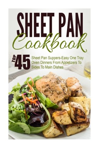 Sheet Pan Cookbook: Top 45 Sheet Pan Suppers-Easy One Tray Oven Dinners From Appetizers To Sides To Main Dishes (Sheet Pan Suppers, Sheet Pan Suppers ... One Pot Meals, Sheet Pan Cookbook, Cast Iron)