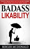 Badass Likability: The Art of Making People Like You, Building Charisma, Making Friends, and Getting Things Your Way (Badass Yourself) (Volume 3)