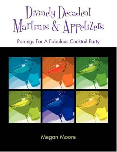 Divinely Decadent Martinis & Appetizers by Megan Moore