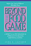 Beyond the Food Game: A Spiritual and Psychological Approach to Healing Emotional Eating