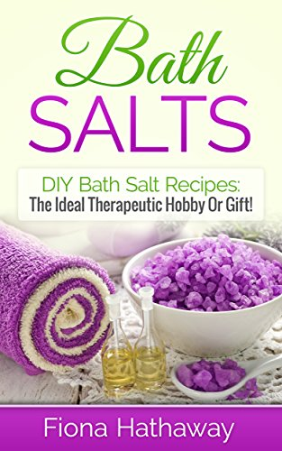 Bath Salts: DIY Bath Salt Recipes: The Ideal Therapeutic Hobby Or Gift! (DIY Bath Salt Recipes, Bath Salts, Bath Bomb Recipes, Aromatherapy, Essential Oils, Miracle Cures, Bath Salts)