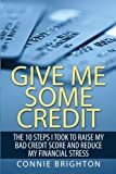 Give Me Some Credit: The 10 Steps I Took To Raise My Bad Credit Score And Reduce My Financial Stress