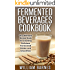 Fermented Beverages Cookbook: The Ultimate Recipe Book for Creating Delicious Fermented Drinks and Smoothies
