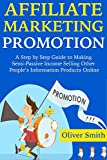 AFFILIATE MARKETING PROMOTION: A Step by Step Guide to Making Semi-Passive Income Selling Other People's Information Products Online
