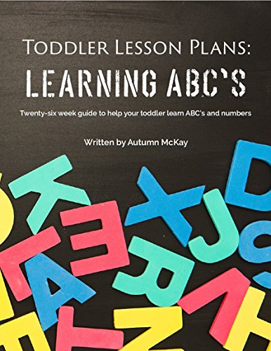 Toddler Lesson Plans: Learning ABC's: Twenty-six week guide to help your toddler learn ABC's and numbers
