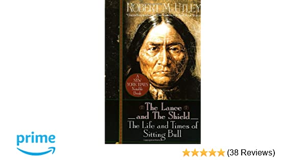 The Lance And The Shield The Life And Times Of Sitting Bull Robert