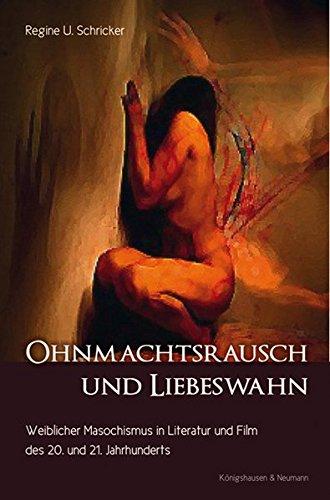 Ohnmachtsrausch und Liebeswahn: Weiblicher Masochismus in Literatur und Film des 20. und 21. Jahrhunderts (Epistemata Literaturwissenschaft)