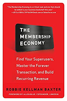 The Membership Economy: Find Your Super Users, Master the Forever Transaction, and Build Recurring Revenue by [Baxter, Robbie Kellman]