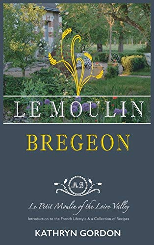 Le Moulin Brégeon, Le Petit Moulin of the Loire Valley: Introduction to the French Lifestyle and a Collection of Recipes by Kathryn Gordon