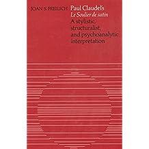 "Paul Claudel's ""Le Soulier de Satin"": A Stylistic, Structuralist and Psychoanalytic Interpretation (University of Toronto romance series)"