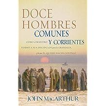 Doce hombres comunes: Cómo el maestro formó a sus discípulos para la grandeza, y lo que él quiere hacer contigo