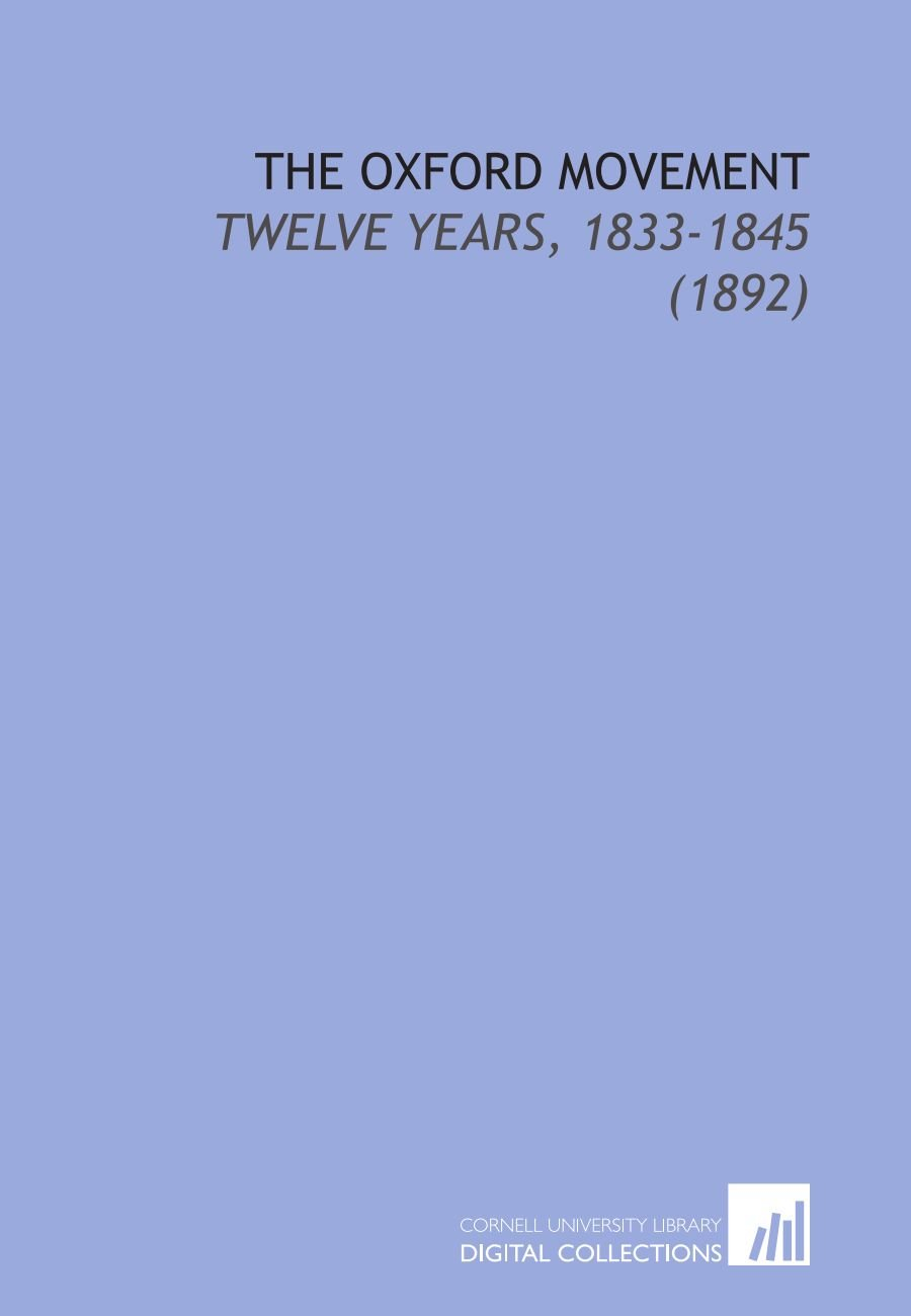 The Oxford Movement: Twelve Years, 1833-1845 (1892): R. W. (Richard  William) Church: 9781112176128: Amazon.com: Books