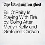 Bill O'Reilly Is Playing With Fire by Going After Megyn Kelly and Gretchen Carlson   Callum Borchers