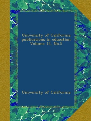 Read Online University of California publications in education Volume 12, No.5 pdf epub
