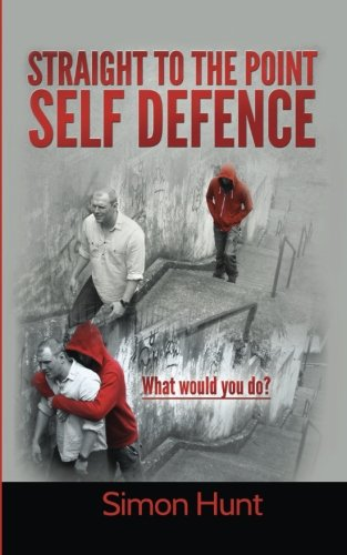 Straight to the point self defence: Your Definitive Guide to Self Protection (Volume 1)