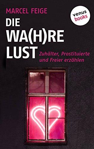 Die Wa(h)re Lust: Zuhälter, Prostituierte und Freier erzählen (German Edition)