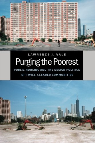 Purging the Poorest: Public Housing and the Design Politics of Twice-Cleared Communities (Historical Studies of Urban (Chicago Public Housing)