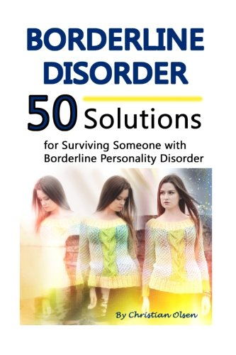 Borderline Disorder: 50 Solutions for Surviving Someone with Borderline Personality Disorder (Borderline Personality Disorder Self Help, Borderline Personality Disorder Books)