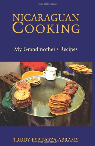 Nicaraguan Cooking: My Grandmother's Recipes by Trudy Espinoza-Abrams