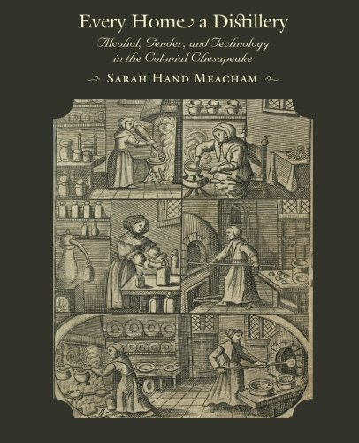 Every Home a Distillery: Alcohol, Gender, and Technology in the Colonial Chesapeake (Early America: History, Context, Culture)