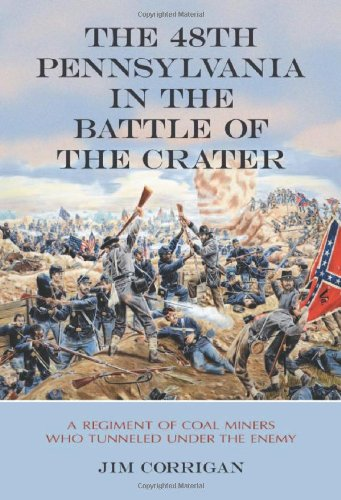 The 48th Pennsylvania in the Battle of the Crater: A Regiment of Coal Miners Who Tunneled Under the Enemy