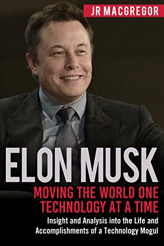 Elon Musk: Moving the World One Technology at a Time by JR MacGregor