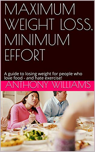 MAXIMUM WEIGHT LOSS,  MINIMUM EFFORT: A guide to losing weight for people who love food -  and hate exercise!