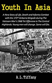 Youth In Asia: A New Story of Life, Death and Infantry Combat with the 173rd Airborne Brigade during the Vietnam War's 1968 Tet Offensive in the Central ... Young men will change. Some will die by [Tiffany, Allen]