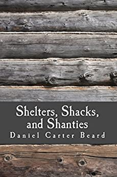 Shelters, Shacks, and Shanties: A Guide to Building Shelters in the Wilderness (Illustrated) by [Beard, Daniel Carter]