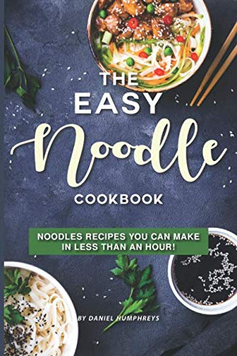The Easy Noodle Cookbook: Noodles Recipes You Can Make in Less than an Hour! (Easy Chicken Lo Mein Recipe With Ramen Noodles)