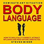 Body Language: How to Skillfully Connect, Attract, Influence, and Read Anyone Undetected | Steven Miner