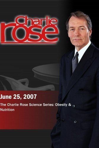 Charlie Rose - The Charlie Rose Science Series: Obesity & Nutrition (June 25, 2007) by