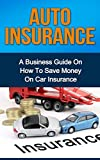 AUTO INSURANCE: A Business Guide On How To Save Money On Car Insurance (Home insurance, car insurance, health insurance)