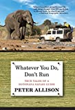Whatever You Do, Don t Run: True Tales Of A Botswana Safari Guide