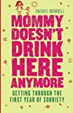 : Mommy Doesn't Drink Here Anymore: Getting Through the First Year of Sobriety