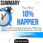 Summary: Dan Harris' 10% Happier: How I Tamed the Voice in My Head, Reduced Stress Without Losing My Edge, and Found Self-Help That Actually Works: A True Story | Ant Hive Media