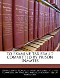 To Examine Tax Fraud Committed by Prison Inmates, , 1240506880
