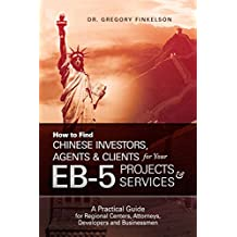 How to Find Chinese Investors, Agents & Clients for Your EB-5 Projects & Services: A Practical Guide for Regional Centers, Attorneys, Developers and Businessmen