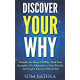 Discover Your Why: Unleash the Power Of Why, Find Your Strengths, Use Obstacles to Your Benefit, and Lead A Purpose Driven Life
