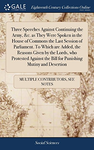 Three Speeches Against Continuing the Army, &c. as They Were Spoken in the House of Commons the Last Session of Parliament. To Which are Added, the ... the Bill for Punishing Mutiny and Desertion