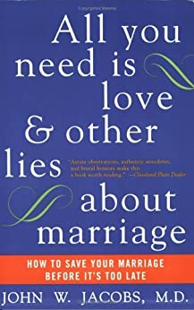 All You Need Is Love and Other Lies About Marriage: How to Save Your Marriage Before It's Too Late by [Jacobs, John W.]