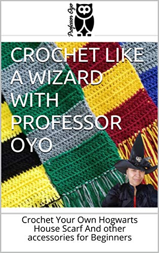 Crochet Like a Wizard with Professor Oyo: Crochet Your Own Hogwarts House Scarf And other accessories for Beginners