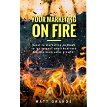 Your Marketing On Fire: Surefire marketing methods to ignite your small business for maximum sales growth!