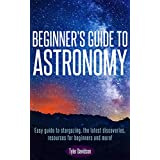Beginner's Guide to Astronomy:: Easy guide to stargazing, the latest discoveries, resources for beginners, and more! (Beginners' Guide for Astronomy, stars, ... astronomy guide, astronomy for beginners)