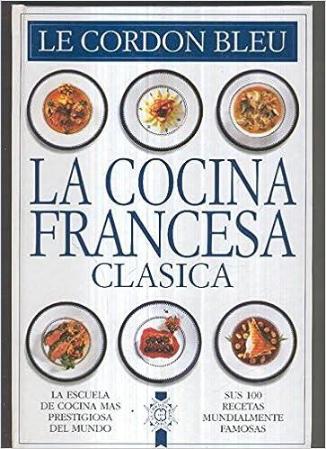 La Cocina Francesa Clasica Sus 100 Recetas Mundialmente Famosas Le Cordon Bleu Amazon Es Libros