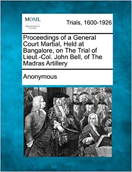 Proceedings of a General Court Martial, Held at Bangalore, on The Trial of Lieut.-Col. John Bell, of The Madras Artillery