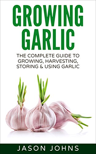 Growing Garlic - A Complete Guide To Growing, Harvesting and Using Garlic: Successfully Grow Your Own Garlic At Home (Inspiring Gardening Ideas Book 26) by [Johns, Jason]