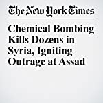 Chemical Bombing Kills Dozens in Syria, Igniting Outrage at Assad | Anne Barnard,Michael R. Gordon
